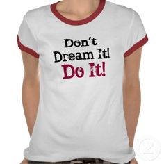 Don't Dream It! Do It! - T-Shirt