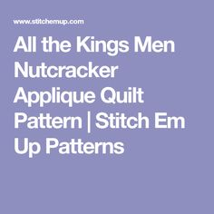 All the Kings Men Nutcracker Applique Quilt Pattern | Stitch Em Up Patterns