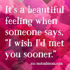 "It's a beautiful feeling when someone says, ""I wish I'd met you sooner."" #notsalmon"