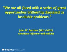"""""""We are all faced with a series of great opportunities brilliantly disguised as insoluble problems.""""   / John W. Gardner (1912–2002)  American reformer and activist"""