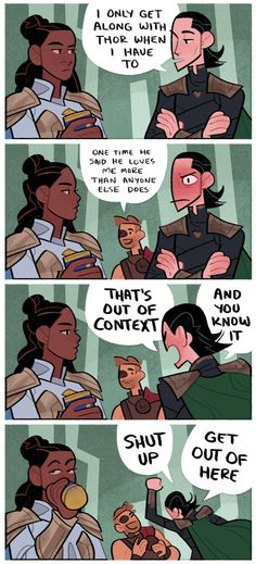 "A four panel comic. Loki is talking to a bored looking Valkyrie, and he says ""I only get along with Thor when I have to."" In the next panel, Thor shows up and says ""one time he said he loves me more than anyone else does,"" to which Loki looks extremely embarrassed. Loki yells ""THAT'S OUT OF CONTEXT"" and ""SHUT UP"" while fighting Thor, and Val takes a sip of her beer and rolls her eyes."