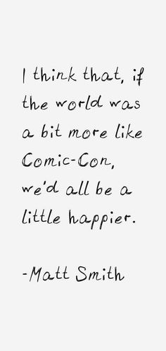 """I think that, if the world was a bit more like Comic-Con, we'd all be a little happier"" - Matt Smith"