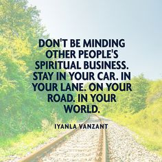 Don't be minding other people's spiritual business. Stay in your car. In your lane. On your road. In your world. — Iyanla Vanzant