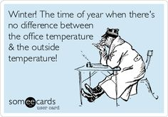 Winter! The time of year when there's no difference between the office temperature & the outside temperature!