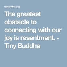 The greatest obstacle to connecting with our joy is resentment. - Tiny Buddha