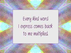 Every kind word I express comes back to  me multiplied.