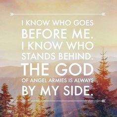 I know who goes before me. I know who stands beside me.. The God of angel armies is always by side