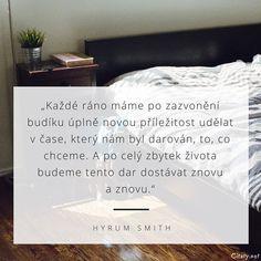 Každé ráno máme po zazvonění budíku úplně novou příležitost udělat v čase, který nám byl darován, to, co chceme. A po celý zbytek života budeme tento dar dostávat znovu a znovu. - Hyrum Smith #život #čas