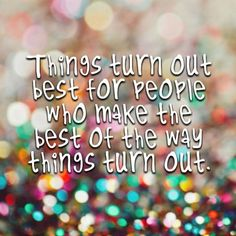 Things turn out best for people who make the best of the way things turn out.