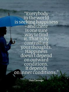 ...Happiness doesn't depend on outward conditions. It depends on inner conditions -Dale Carnegie