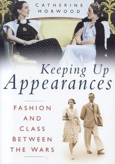 Catherine Horwood - Keeping Up Appearances: Fashion and Class Between the Wars