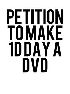 PETITION TO MAKE 1D DAY A DVD SO WE CAN WATCH IT OVER AND OVER AGAIN!! SPREAD THIS AROUND!