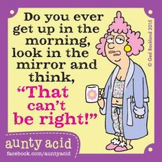 Do You Ever Get Up in the Morning Look in the a Mirror and Think That Can't Be Right! Aunty Acid Fuoebookcomauntywold Every Day! Hugs and Giggle Out Loud - GrandmasFolliescom Aunty Acid, The Words, Senior Humor, Funny Quotes, Life Quotes, Humor Quotes, Qoutes, Haha Funny, Funny Stuff