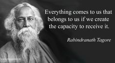 Everything comes to us that belongs to us if we create the capacity to receive it – Rabindranath Tagore