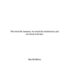 We travel for romance, we travel for architecture, we travel to be lost.Ray Bradbury
