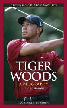 Tiger Woods: A Biography (Greenwood Biographies) by Lawrence J. Londino. $35.00. Edition - 2. Author: Lawrence J. Londino. 209 pages. Publisher: Greenwood; 2 edition (May 20, 2010). Publication: May 20, 2010