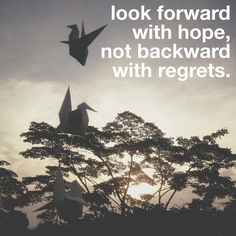 look forward with hope, not backward with regrets.