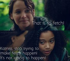Stop trying to make fetch happen, Katniss.