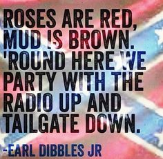 Roses are Red  Mud is Brown  round here we party  with the radio up and  tailgate down.