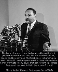 """The hope of a secure and livable world lies with disciplined nonconformists, who are dedicated to justice, peace, and brotherhood.  The trailblazers in human, academic, scientific, and religious freedom have always been nonconformists.  In any cause that concerns the progress of mankind, put your faith in the nonconformist!"" -Dr. King, Jr."