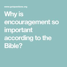 Why is encouragement so important according to the Bible?