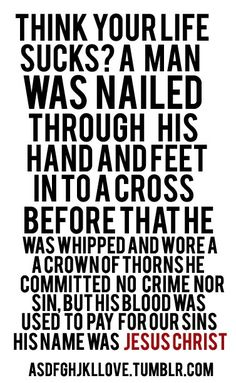 Think your life sucks? A man was nailed through his hand and feet in to a cross. Before that he was whipped and wore a crown of thorns. He committed no crime nor sin, but his blood was used to pay for our sins. HIS NAME WAS JESUS CHRIST. Bible Quotes, Me Quotes, Bible Verses, Scriptures, Bible 2, Gemini Quotes, Random Quotes, Jesus Is Lord, Jesus Christ