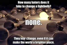 How many haters does it take to change a light bulb? None.   They fear change even if it can make the world a brighter place.