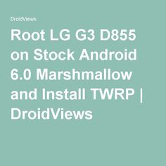 Root LG G3 D855 on Stock Android 6.0 Marshmallow and Install TWRP | DroidViews