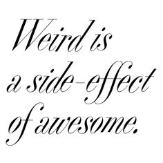 "One (wo)man's ""weird"" is another (wo)man's unique. Truly awesome is always different & in any case waaaaaaaay better than 'ordinary.'"