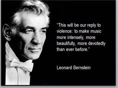 An attack at a concert is an attack on all performance artists. However, it's at times like this that the world needs its artists more than ever. -Leonard Bernstein