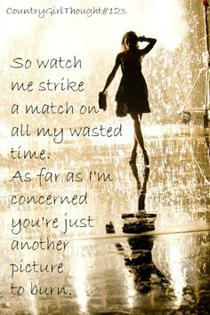 So watch me strike a match on all my wasted time. As far as I'm concerned you're just another picture to burn. | CountryGirlThoughts