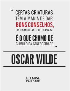 """""""Certas criaturas têm a mania de dar bons conselhos precisando tanto deles pra si. É o que chamamos de cúmulo da generosidade."""" - Oscar Wilde"""