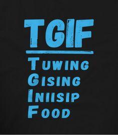 TGIF Tuwing Gising Iniisip Food Pinoy Funny T-shirts   Teekals Philippines Pinoy Jokes Tagalog, Memes Pinoy, Pinoy Quotes, Food Quotes, Funny Hugot Lines, Hugot Lines Tagalog Funny, Hugot Quotes Tagalog, Tgif Quotes, Its Friday Quotes