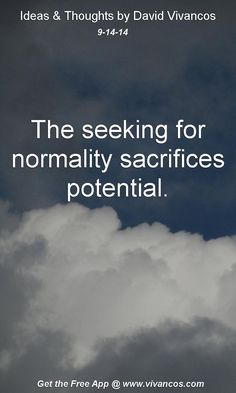 """September 14th 2014 Idea, """"The seeking for normality sacrifices potential."""" https://www.youtube.com/watch?v=ZWZVrjYgCKo #quote"""
