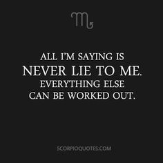All I'm saying is never lie to me. Everything else can be worked out.