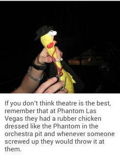 If you don't think theatre is the best, remember that at Phantom Las Vegas they had a rubber chicken dressed like the phantom, in the orchestra pit and whenever someone messed up they would throw it at them.