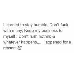 I learned to stay humble; don't fuck with many; keep my business to myself; don't rush nothing and whatever happens.happened for a reason. Real Talk Quotes, True Quotes, Quotes To Live By, Funny Quotes, Real Shit Quotes, Random Quotes, Funny Memes, Under Your Spell, Queen Quotes