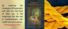 By receiving the message of Bhagavatam with faith, the hard knot of false ego & the misgivings that ties one to mis-identification with matter are cut to pieces. -Romapada Swami