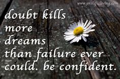 Doubt kills more dreams than failure ever could. Be confident.  It's easy to give in to doubt. And insecurity. And excuses. But your dreams and desires suffer big when you do. Be confident. It is not a special gene reserved for a few. You Can Learn to Be Confident too.  Via: http://www.prolificliving.com/blog/2013/06/10/how-to-be-confident/