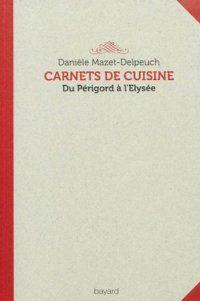 Carnets de cuisine. du Périgord à l'Elysée: Daniele Mazet Delpeuch