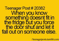 My sister always does that and then I'm the one who opens the fridge!