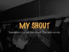 My Shout! #australia #newzealand #quotes http://www.slideshare.net/AdamNettlefold/9-aussie-phrases-that-americans-should-start-using