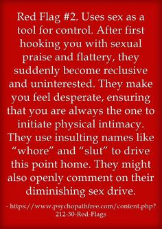 """Red Flag #2. Uses sex as a tool for control. After first hooking you with sexual praise and flattery, they suddenly become reclusive and uninterested. They make you feel desperate, ensuring that you are always the one to initiate physical intimacy. They use insulting names like """"whore"""" and """"slut"""" to drive this point home. They might also openly comment on their diminishing sex drive."""