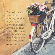 """""""And wheneveryou stand praying,forgive,if you have anything against anyone, so thatyour Father also who is in heaven may forgive you your trespasses."""" Mark 11:25"""