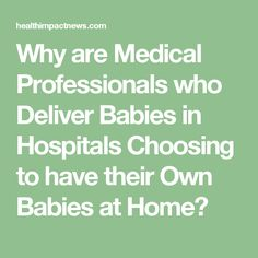 Why are Medical Professionals who Deliver Babies in Hospitals Choosing to have their Own Babies at Home?