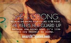 She's strong because she knows what its like to be weak. She keeps her guard up because she knows what it's like to cry herself to sleep.