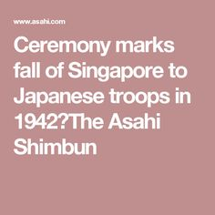 Ceremony marks fall of Singapore to Japanese troops in 1942:The Asahi Shimbun