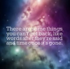 There are some things you can't get back, like words after they're said and time once it's gone.