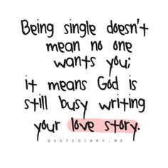 Single = God is still writing your love story ;).  Yay!!!!!!