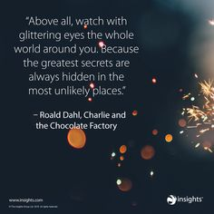 Above all, watch with glittering eyes the whole world around you. Because the greatest secrets are always hidden in the most unlikely of places - Roald Dahl, Charlie and the Chocolate Factory